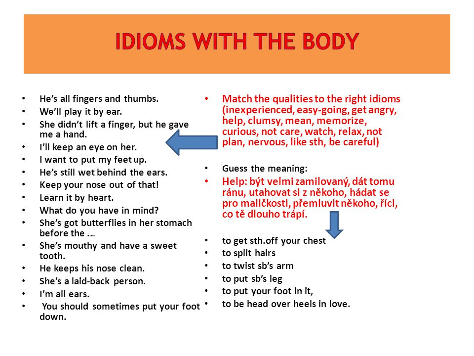 Idioms WITH THE Body He's all fingers and thumbs. We'll play it by ear. She didn't lift a finger, but he gave me a hand.