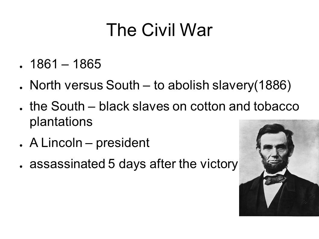 The Civil War 1861 – 1865. North versus South – to abolish slavery(1886) the South – black slaves on cotton and tobacco plantations.