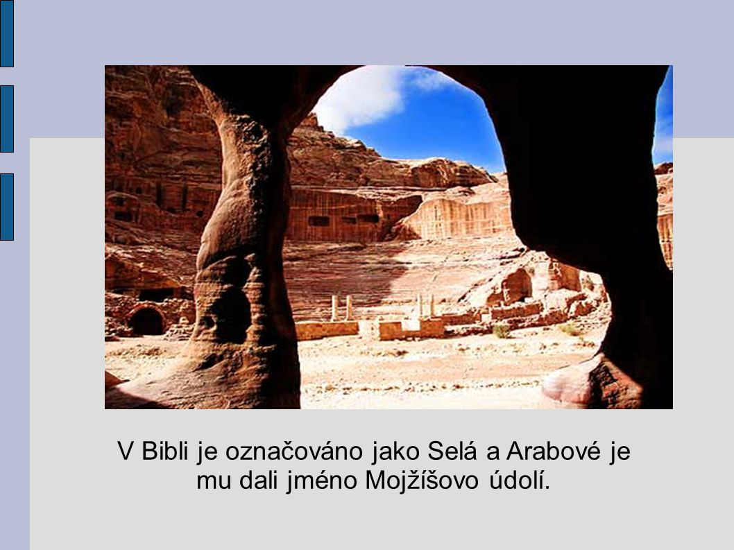 V Bibli je označováno jako Selá a Arabové je mu dali jméno Mojžíšovo údolí.