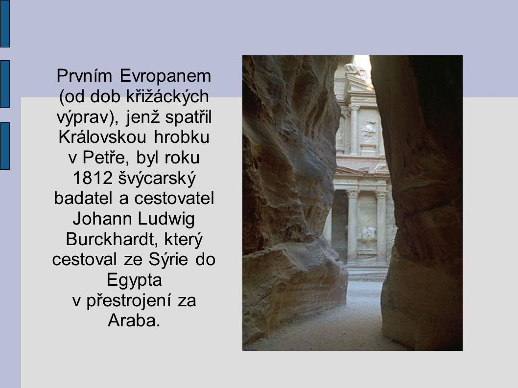 Prvním Evropanem (od dob křižáckých výprav), jenž spatřil Královskou hrobku v Petře, byl roku 1812 švýcarský badatel a cestovatel Johann Ludwig Burckhardt, který cestoval ze Sýrie do Egypta v přestrojení za Araba.