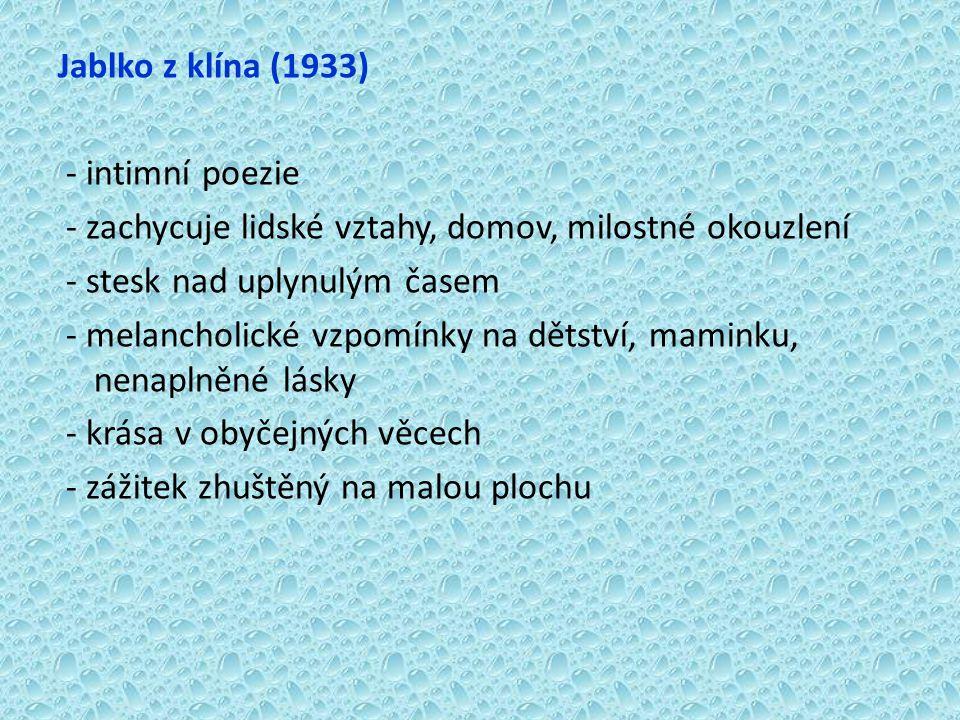 Jablko z klína (1933) - intimní poezie - zachycuje lidské vztahy, domov, milostné okouzlení - stesk nad uplynulým časem - melancholické vzpomínky na dětství, maminku, nenaplněné lásky - krása v obyčejných věcech - zážitek zhuštěný na malou plochu