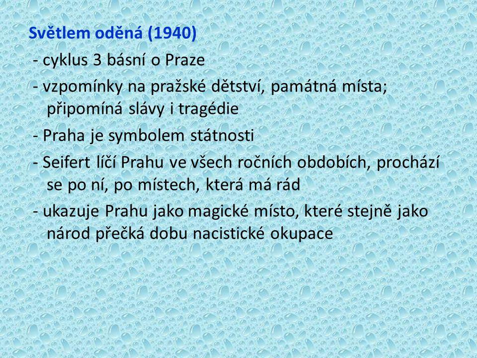 Světlem oděná (1940) - cyklus 3 básní o Praze - vzpomínky na pražské dětství, památná místa; připomíná slávy i tragédie - Praha je symbolem státnosti - Seifert líčí Prahu ve všech ročních obdobích, prochází se po ní, po místech, která má rád - ukazuje Prahu jako magické místo, které stejně jako národ přečká dobu nacistické okupace