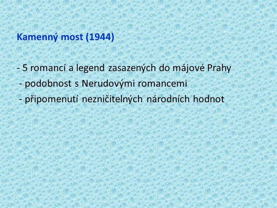 Kamenný most (1944) - 5 romancí a legend zasazených do májové Prahy - podobnost s Nerudovými romancemi - připomenutí nezničitelných národních hodnot