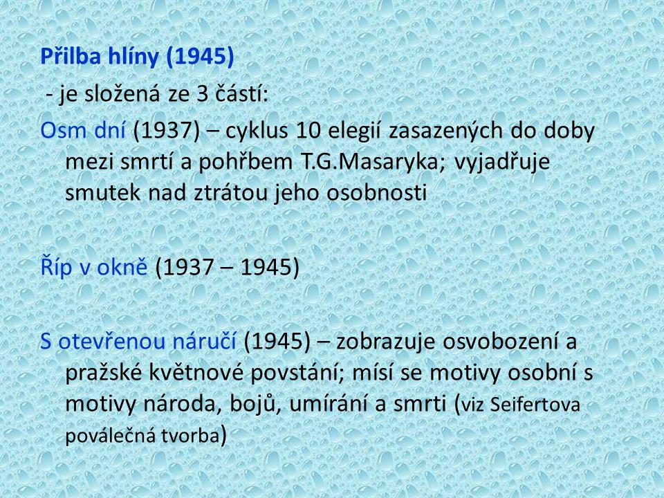 Přilba hlíny (1945) - je složená ze 3 částí: Osm dní (1937) – cyklus 10 elegií zasazených do doby mezi smrtí a pohřbem T.G.Masaryka; vyjadřuje smutek nad ztrátou jeho osobnosti Říp v okně (1937 – 1945) S otevřenou náručí (1945) – zobrazuje osvobození a pražské květnové povstání; mísí se motivy osobní s motivy národa, bojů, umírání a smrti (viz Seifertova poválečná tvorba)