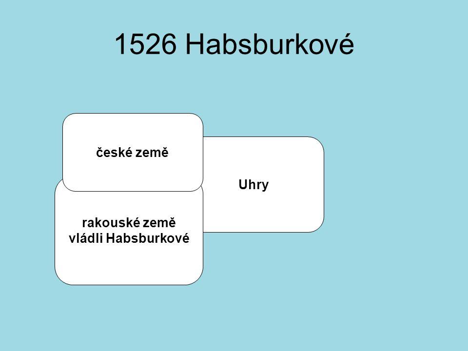 1526 Habsburkové české země Uhry rakouské země vládli Habsburkové