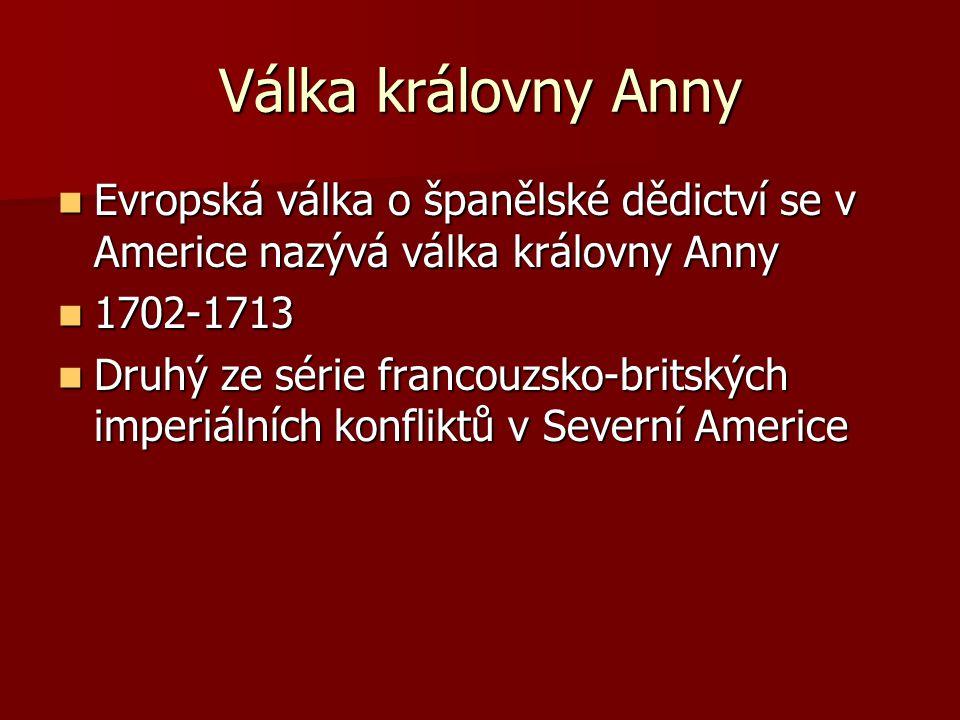 Válka královny Anny Evropská válka o španělské dědictví se v Americe nazývá válka královny Anny. 1702-1713.