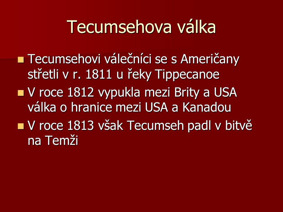 Tecumsehova válka Tecumsehovi válečníci se s Američany střetli v r. 1811 u řeky Tippecanoe.