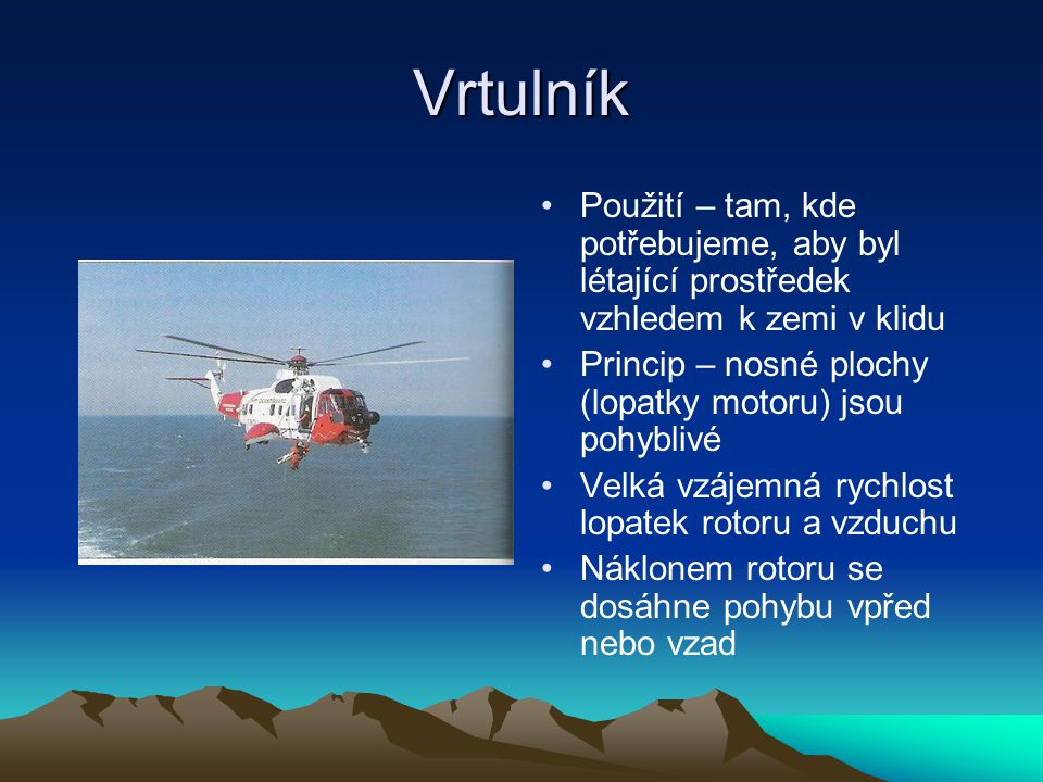 Vrtulník Použití – tam, kde potřebujeme, aby byl létající prostředek vzhledem k zemi v klidu. Princip – nosné plochy (lopatky motoru) jsou pohyblivé.