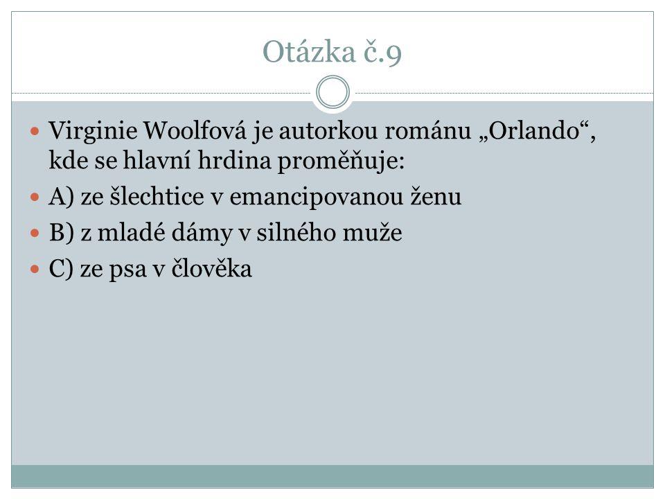 """Otázka č.9 Virginie Woolfová je autorkou románu """"Orlando , kde se hlavní hrdina proměňuje: A) ze šlechtice v emancipovanou ženu."""