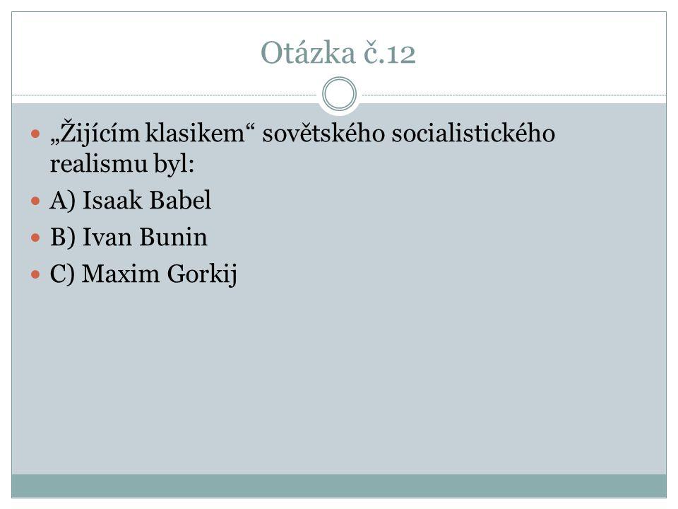 """Otázka č.12 """"Žijícím klasikem sovětského socialistického realismu byl: A) Isaak Babel. B) Ivan Bunin."""