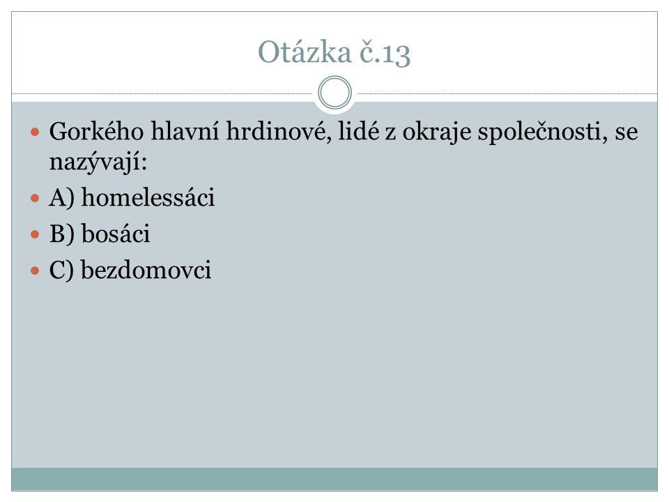 Otázka č.13 Gorkého hlavní hrdinové, lidé z okraje společnosti, se nazývají: A) homelessáci. B) bosáci.
