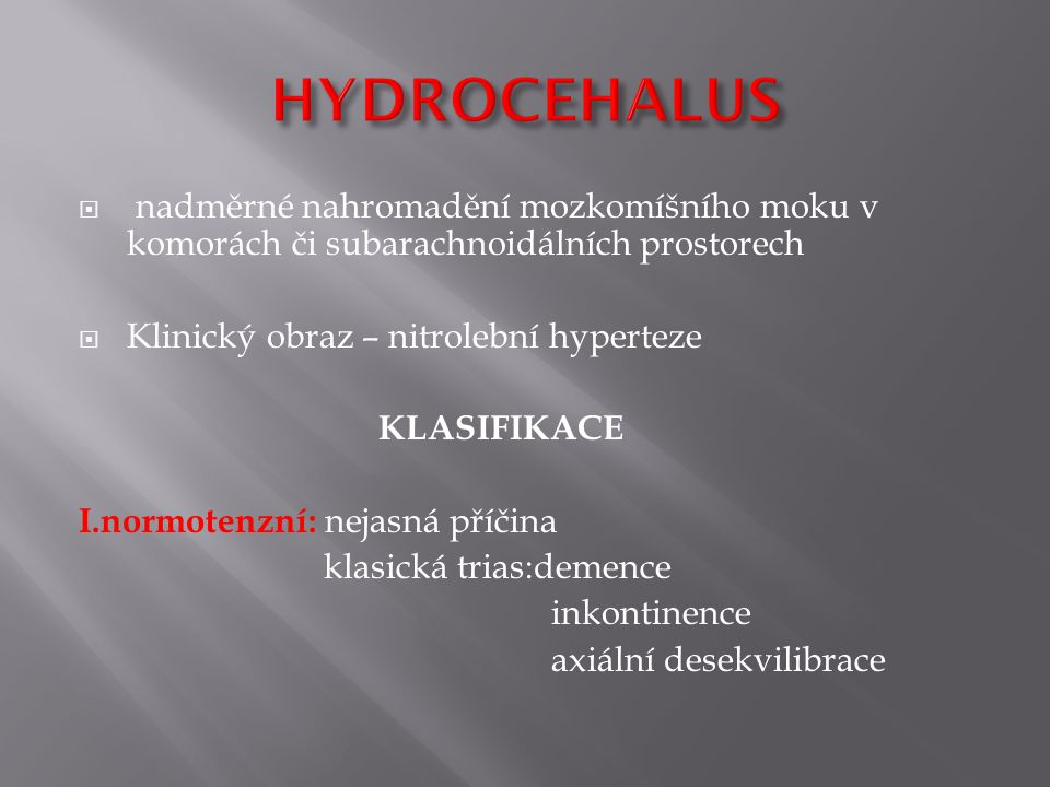 HYDROCEHALUS nadměrné nahromadění mozkomíšního moku v komorách či subarachnoidálních prostorech. Klinický obraz – nitrolební hyperteze.