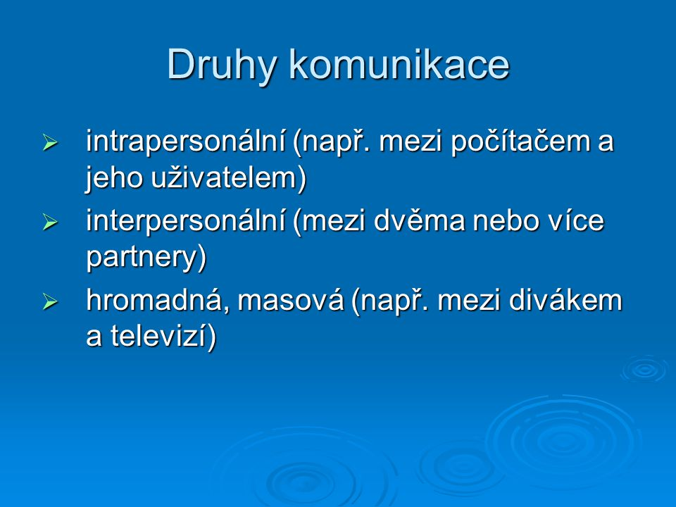 Druhy komunikace intrapersonální (např. mezi počítačem a jeho uživatelem) interpersonální (mezi dvěma nebo více partnery)