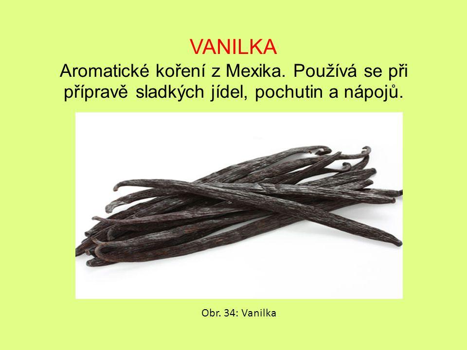 VANILKA Aromatické koření z Mexika. Používá se při přípravě sladkých jídel, pochutin a nápojů.