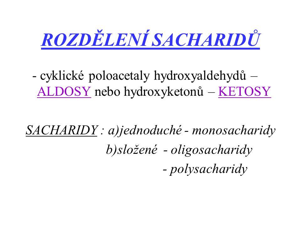 ROZDĚLENÍ SACHARIDŮ - cyklické poloacetaly hydroxyaldehydů – ALDOSY nebo hydroxyketonů – KETOSY. SACHARIDY : a)jednoduché - monosacharidy.