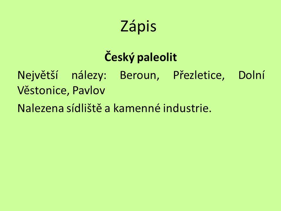 Zápis Český paleolit Největší nálezy: Beroun, Přezletice, Dolní Věstonice, Pavlov Nalezena sídliště a kamenné industrie.