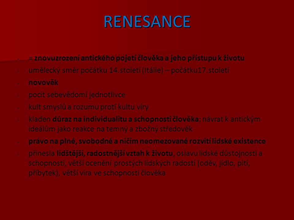 RENESANCE = znovuzrození antického pojetí člověka a jeho přístupu k životu. umělecký směr počátku 14.století (Itálie) – počátku17.století.