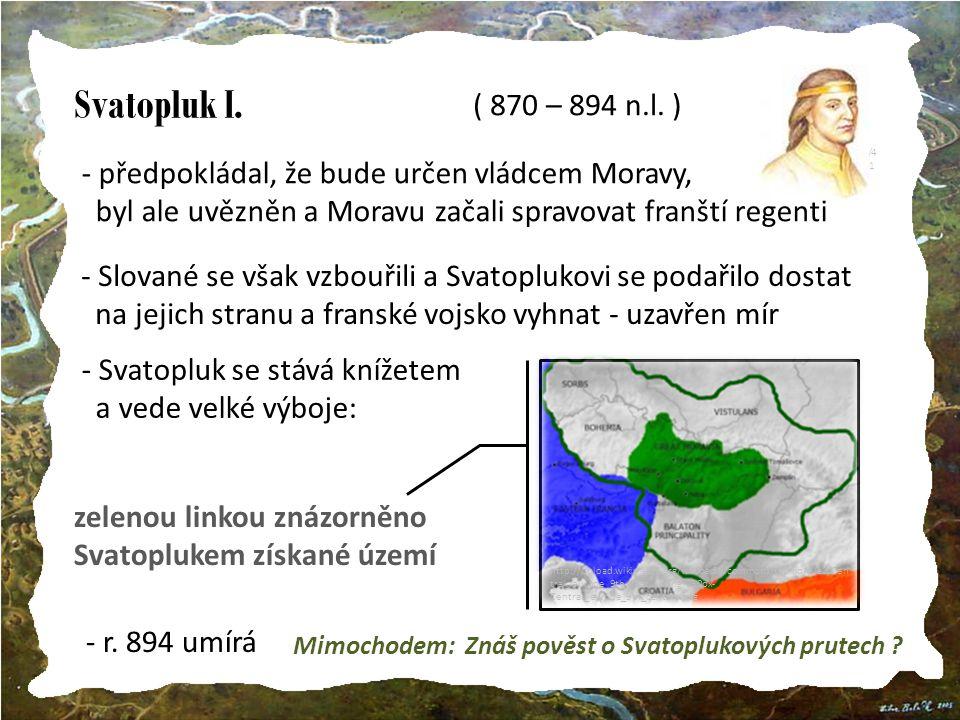 http://nd01.jxs.cz/681/411/2f9791ec3a_40810117_t1.jpg Svatopluk I. ( 870 – 894 n.l. ) předpokládal, že bude určen vládcem Moravy,