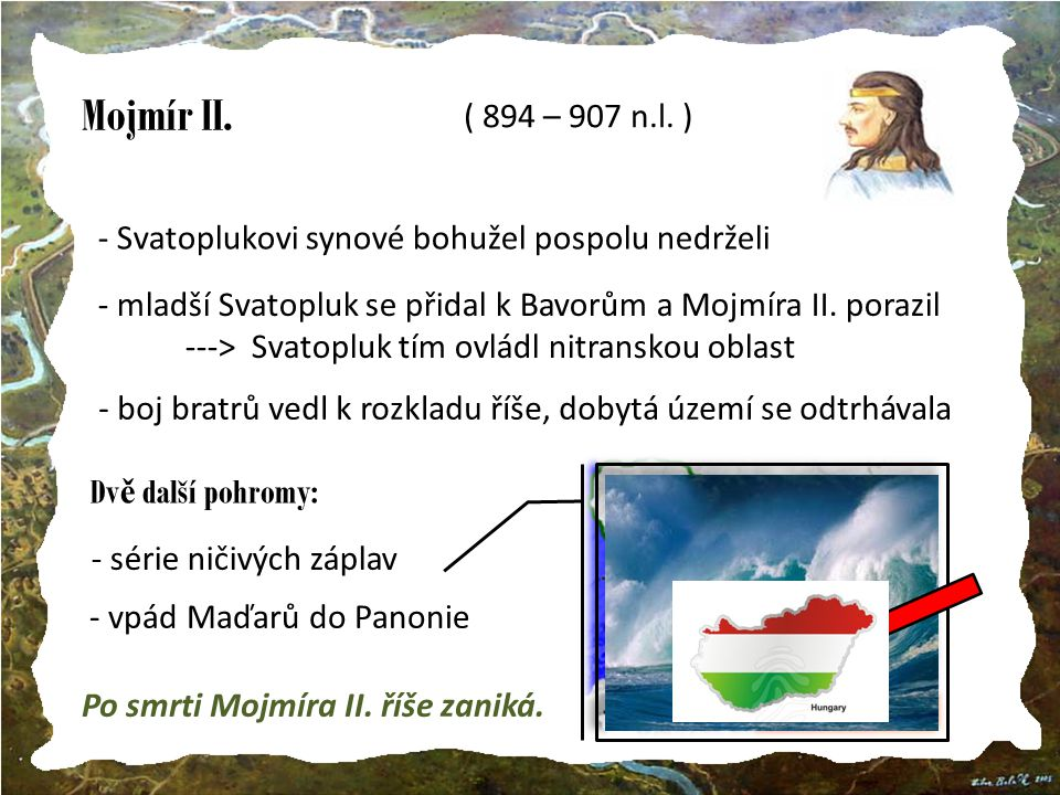 Mojmír II. ( 894 – 907 n.l. ) http://nd01.jxs.cz/424/133/7f8b3d1433_40810090_t1.jpg. Svatoplukovi synové bohužel pospolu nedrželi.