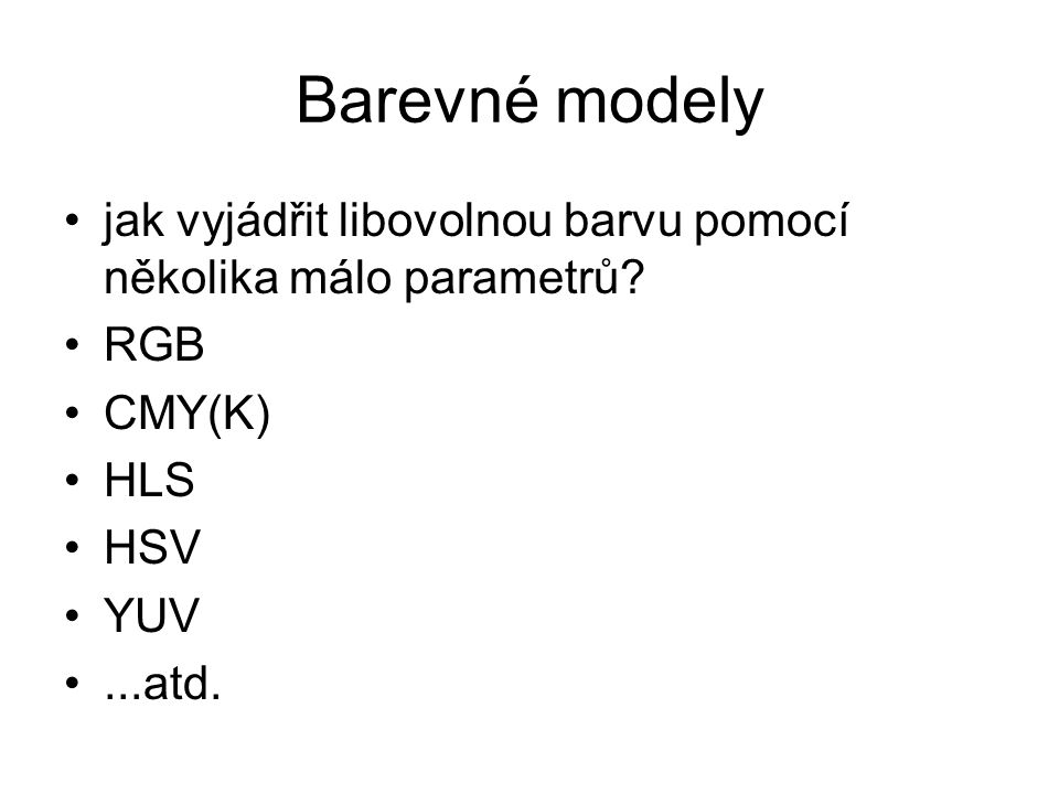 Barevné modely jak vyjádřit libovolnou barvu pomocí několika málo parametrů RGB. CMY(K) HLS. HSV.