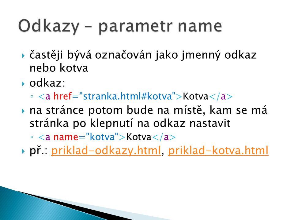 Odkazy – parametr name častěji bývá označován jako jmenný odkaz nebo kotva. odkaz: <a href= stranka.html#kotva >Kotva</a>