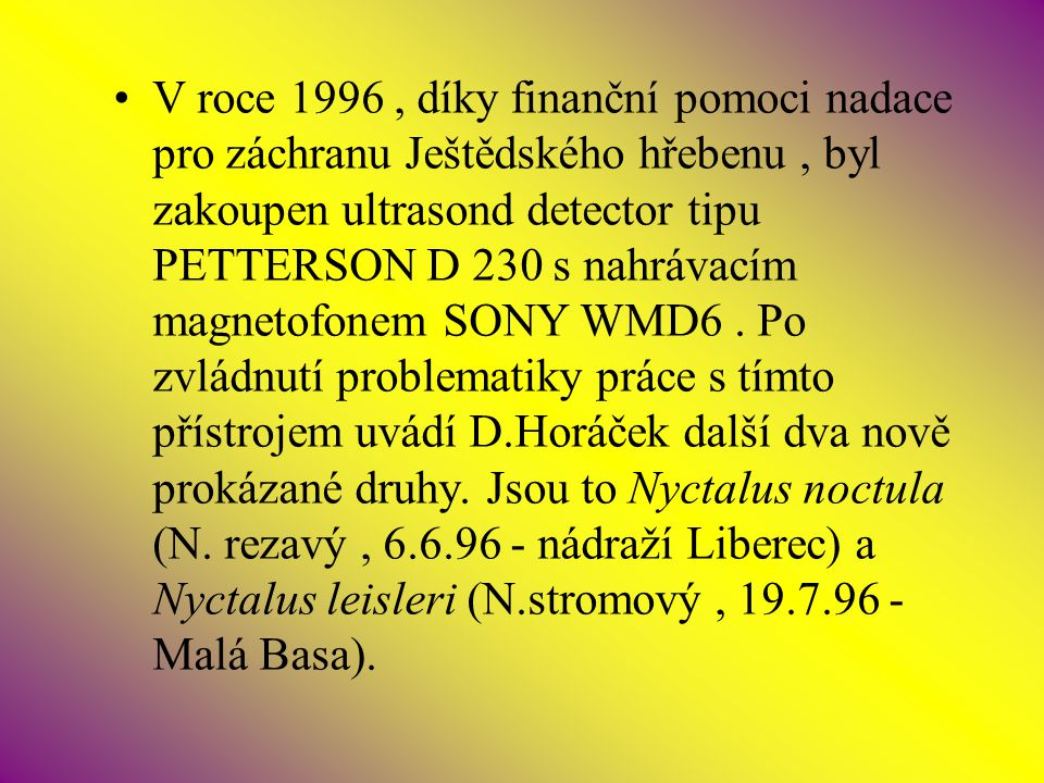 V roce 1996 , díky finanční pomoci nadace pro záchranu Ještědského hřebenu , byl zakoupen ultrasond detector tipu PETTERSON D 230 s nahrávacím magnetofonem SONY WMD6 .