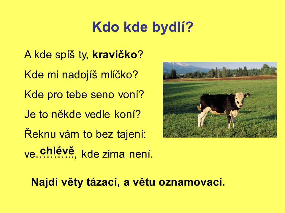 Kdo kde bydlí A kde spíš ty, kravičko Kde mi nadojíš mlíčko