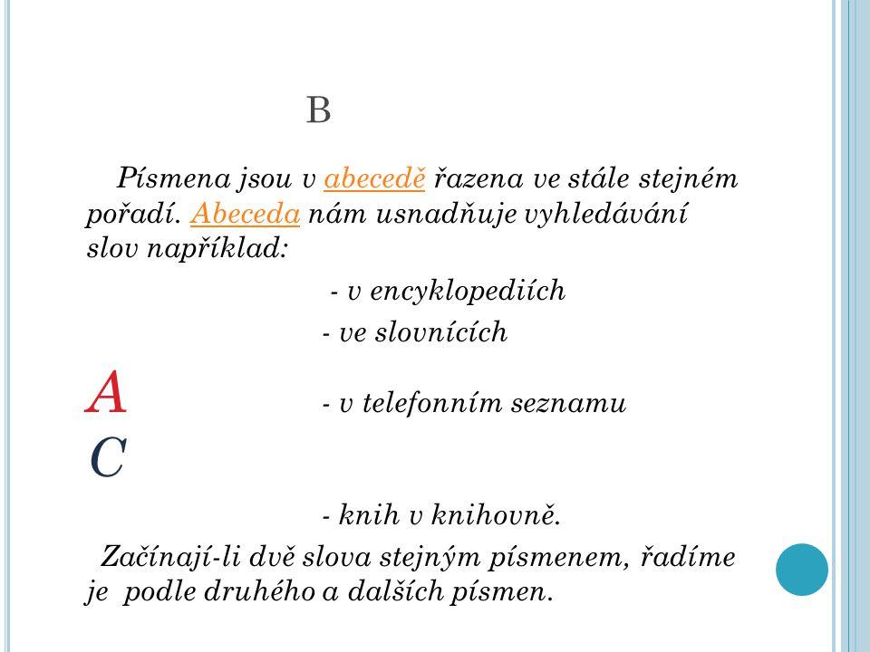 B Písmena jsou v abecedě řazena ve stále stejném pořadí. Abeceda nám usnadňuje vyhledávání slov například:
