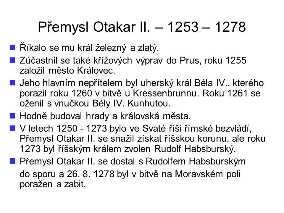 Přemysl Otakar II. – 1253 – 1278 Říkalo se mu král železný a zlatý.