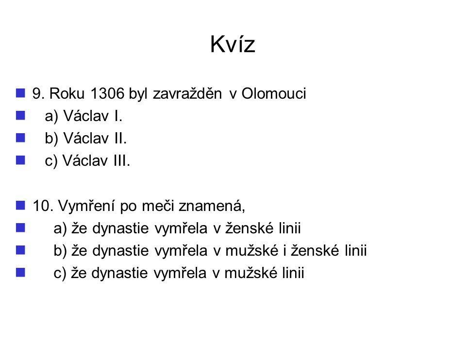 Kvíz 9. Roku 1306 byl zavražděn v Olomouci a) Václav I. b) Václav II.