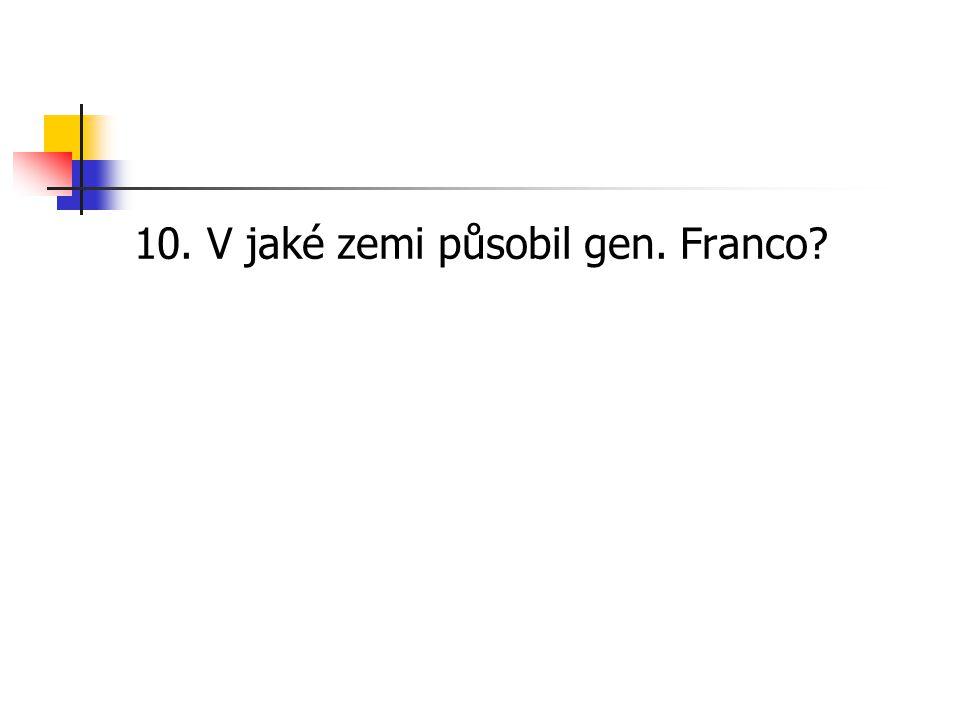 10. V jaké zemi působil gen. Franco