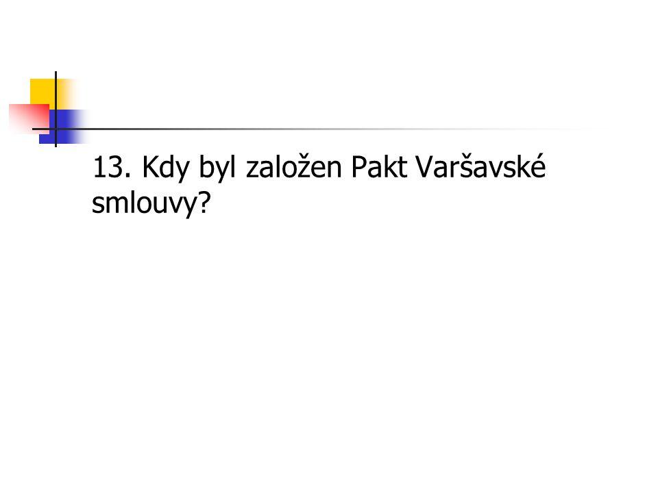13. Kdy byl založen Pakt Varšavské smlouvy