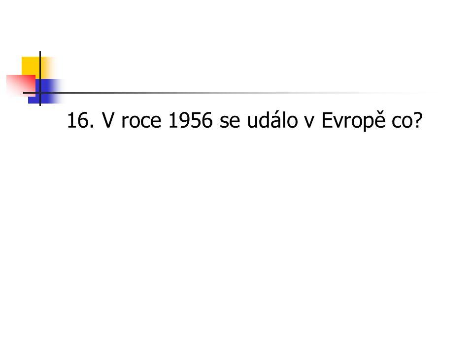 16. V roce 1956 se událo v Evropě co