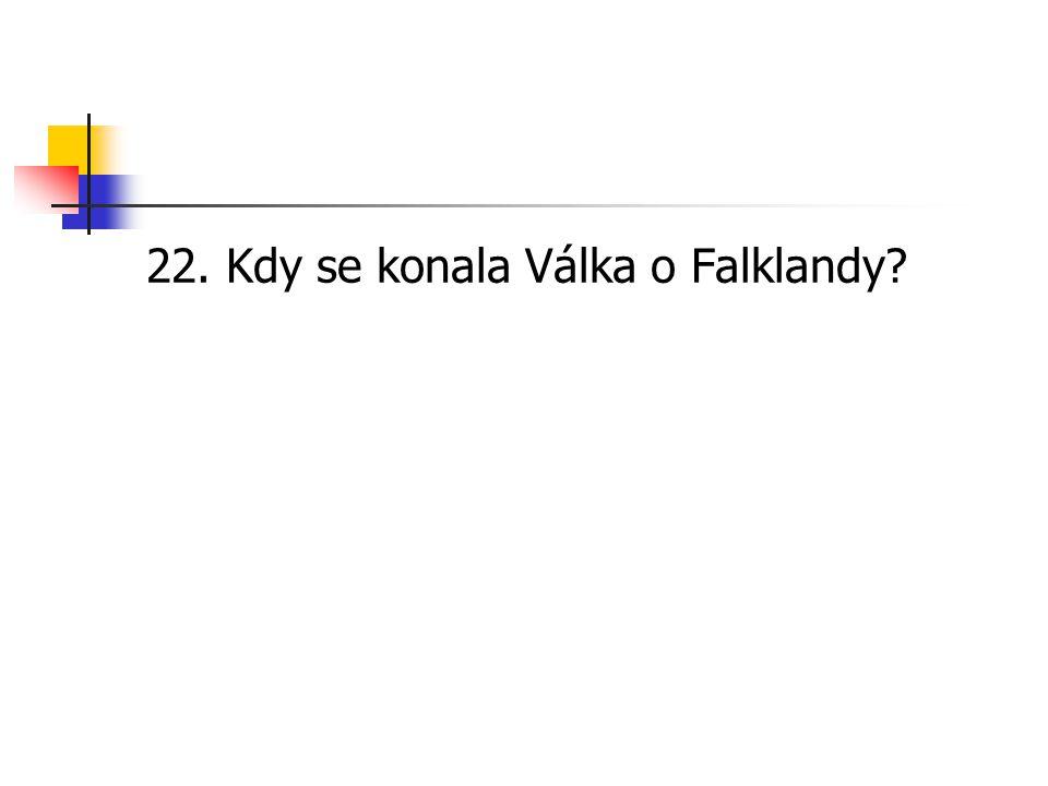 22. Kdy se konala Válka o Falklandy