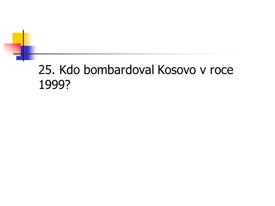 25. Kdo bombardoval Kosovo v roce 1999