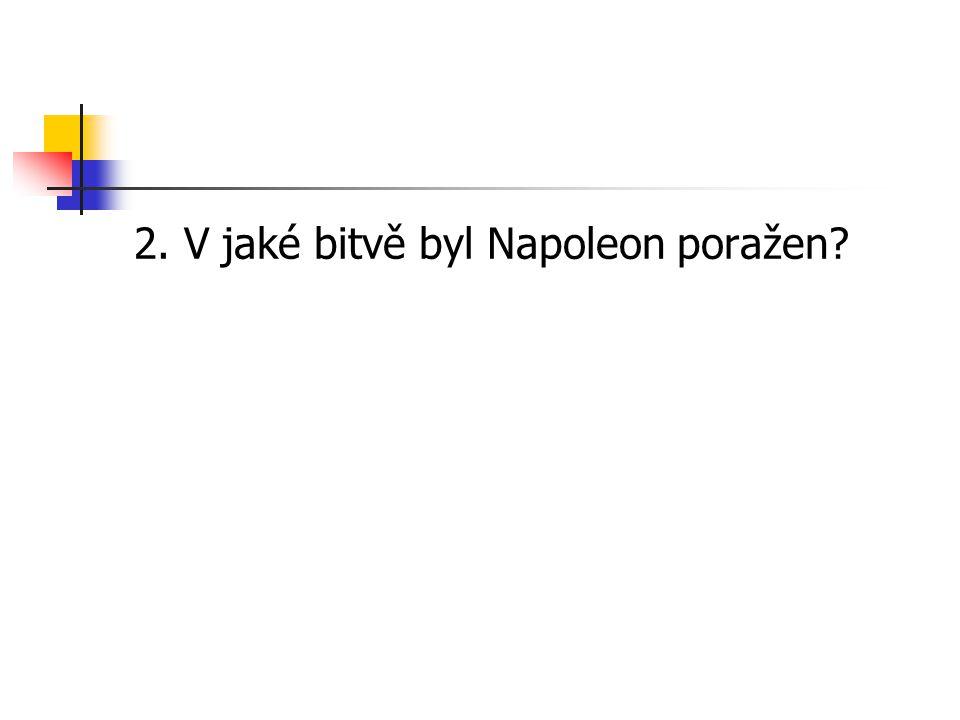 2. V jaké bitvě byl Napoleon poražen