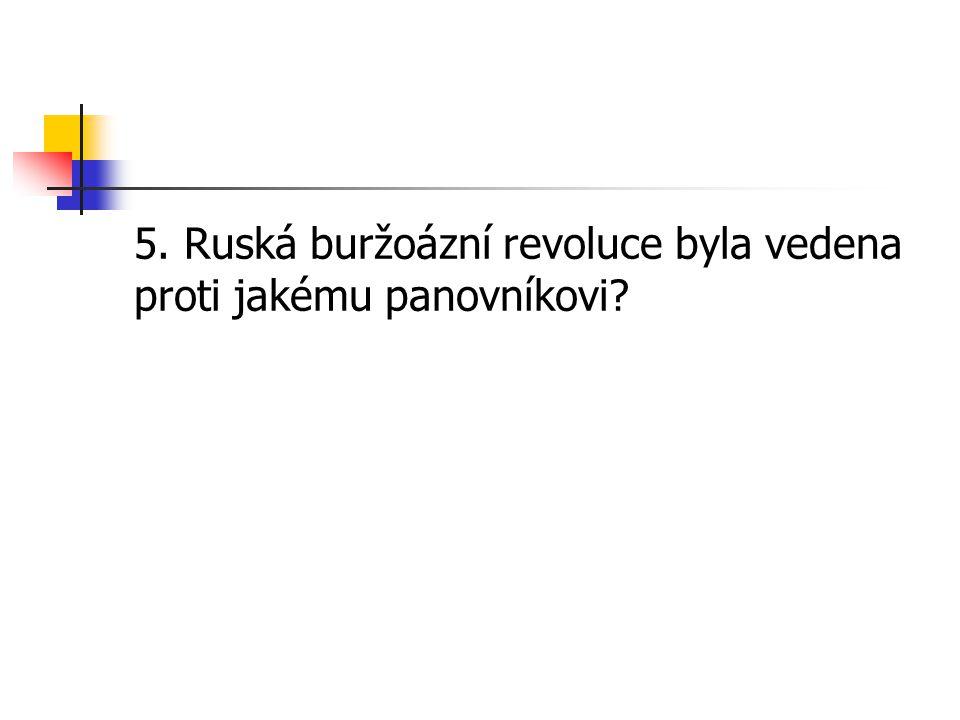 5. Ruská buržoázní revoluce byla vedena proti jakému panovníkovi