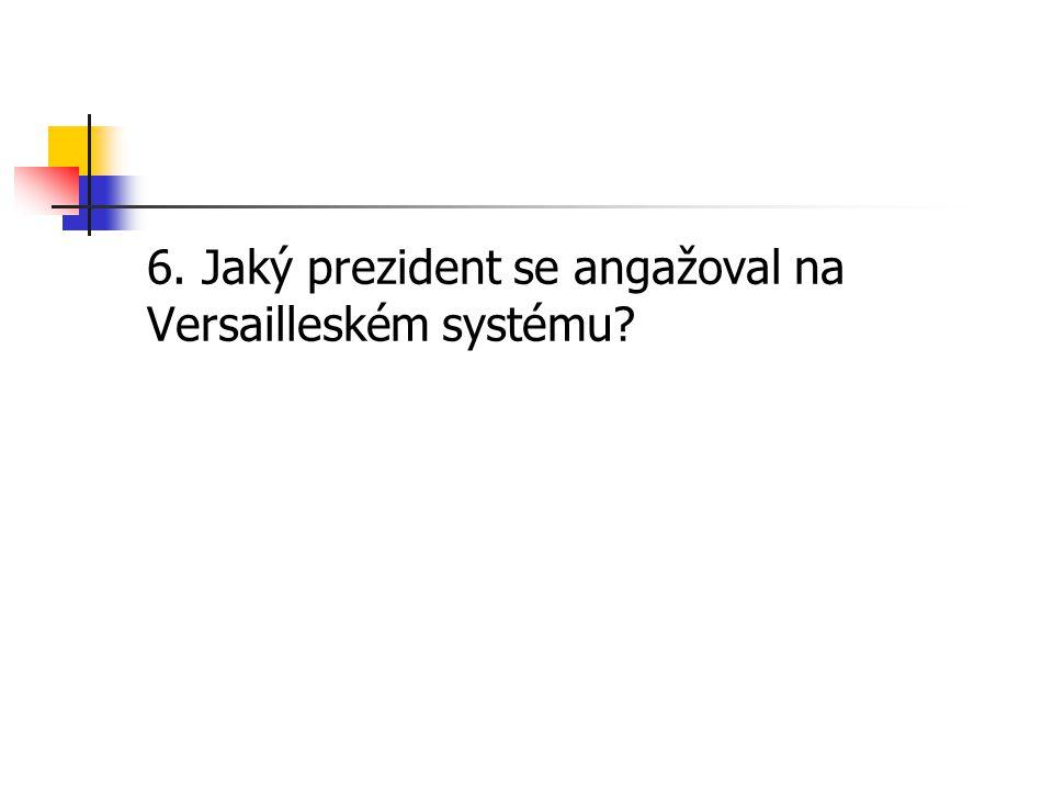 6. Jaký prezident se angažoval na Versailleském systému