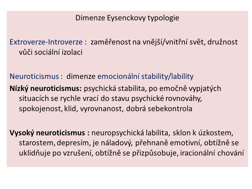 Dimenze Eysenckovy typologie Extroverze-Introverze : zaměřenost na vnější/vnitřní svět, družnost vůči sociální izolaci Neuroticismus : dimenze emocionální stability/lability Nízký neuroticismus: psychická stabilita, po emočně vypjatých situacích se rychle vrací do stavu psychické rovnováhy, spokojenost, klid, vyrovnanost, dobrá sebekontrola Vysoký neuroticismus : neuropsychická labilita, sklon k úzkostem, starostem, depresím, je náladový, přehnaně emotivní, obtížně se uklidňuje po vzrušení, obtížně se přizpůsobuje, iracionální chování