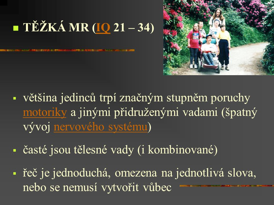 TĚŽKÁ MR (IQ 21 – 34) většina jedinců trpí značným stupněm poruchy motoriky a jinými přidruženými vadami (špatný vývoj nervového systému)