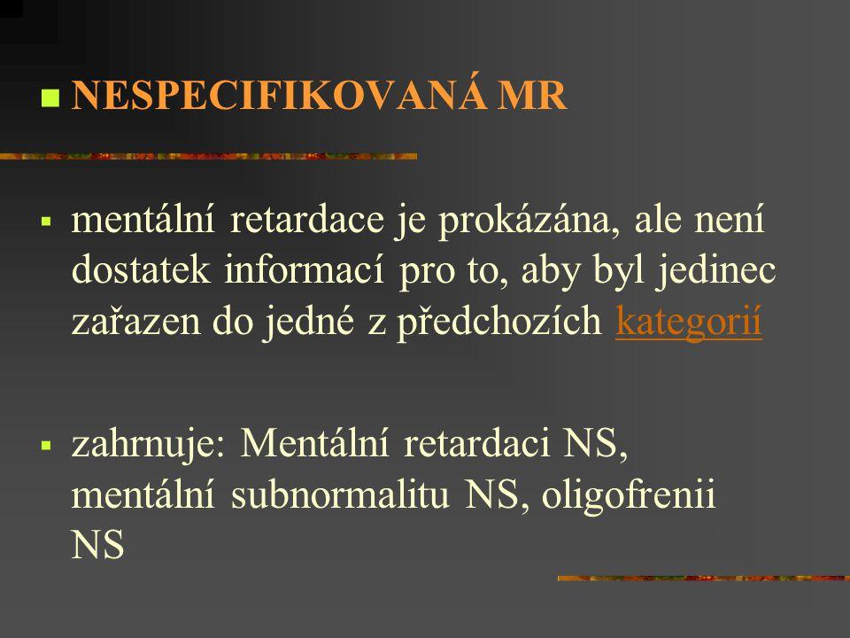 NESPECIFIKOVANÁ MR mentální retardace je prokázána, ale není dostatek informací pro to, aby byl jedinec zařazen do jedné z předchozích kategorií.