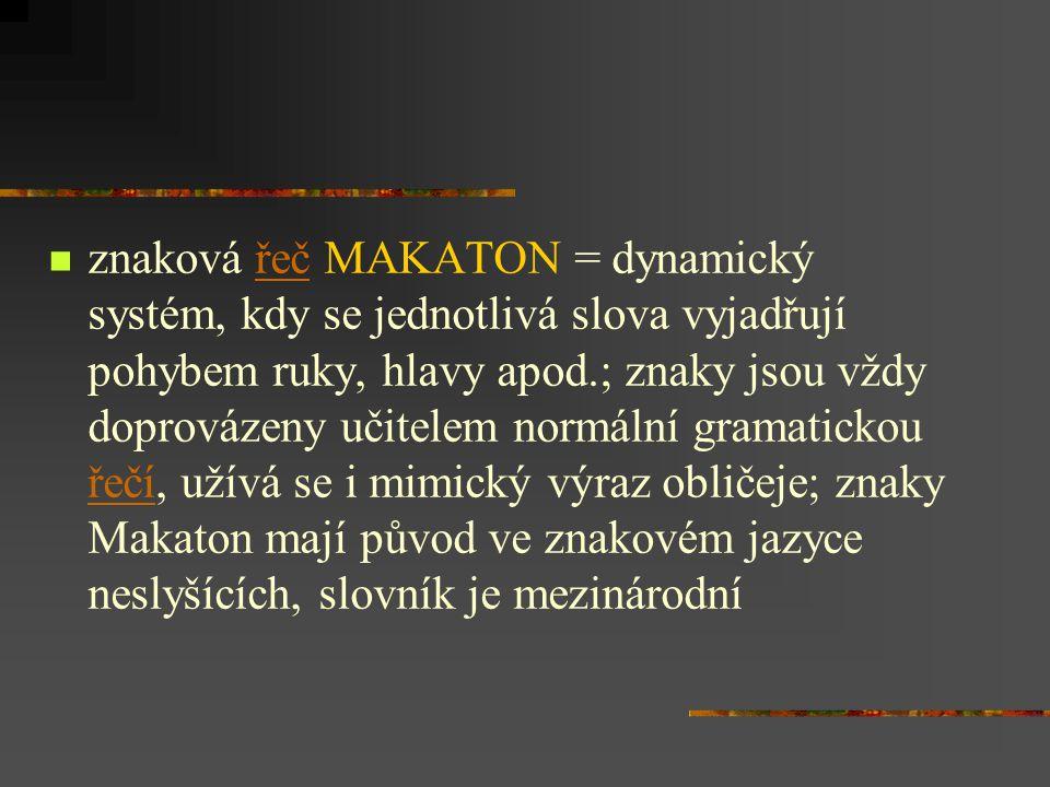 znaková řeč MAKATON = dynamický systém, kdy se jednotlivá slova vyjadřují pohybem ruky, hlavy apod.; znaky jsou vždy doprovázeny učitelem normální gramatickou řečí, užívá se i mimický výraz obličeje; znaky Makaton mají původ ve znakovém jazyce neslyšících, slovník je mezinárodní