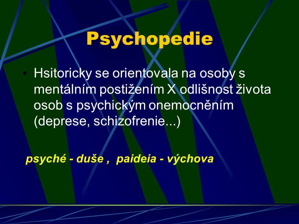 Psychopedie Hsitoricky se orientovala na osoby s mentálním postižením X odlišnost života osob s psychickým onemocněním (deprese, schizofrenie...)