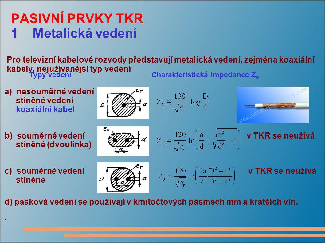 PASIVNÍ PRVKY TKR 1 Metalická vedení Pro televizní kabelové rozvody představují metalická vedení, zejména koaxiální kabely, nejužívanější typ vedení