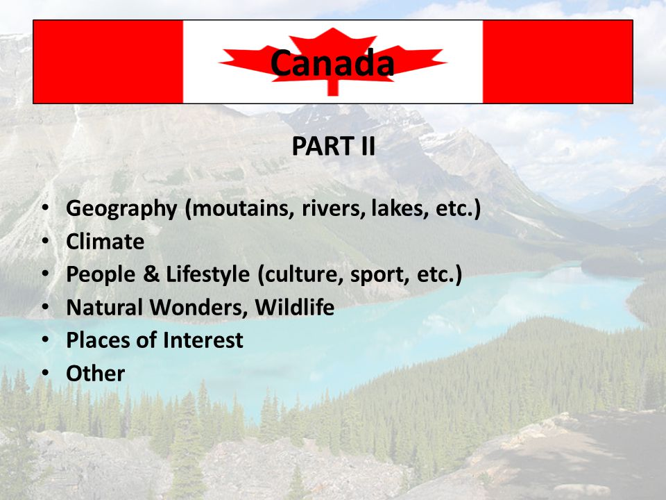 Canada PART II Geography (moutains, rivers, lakes, etc.) Climate