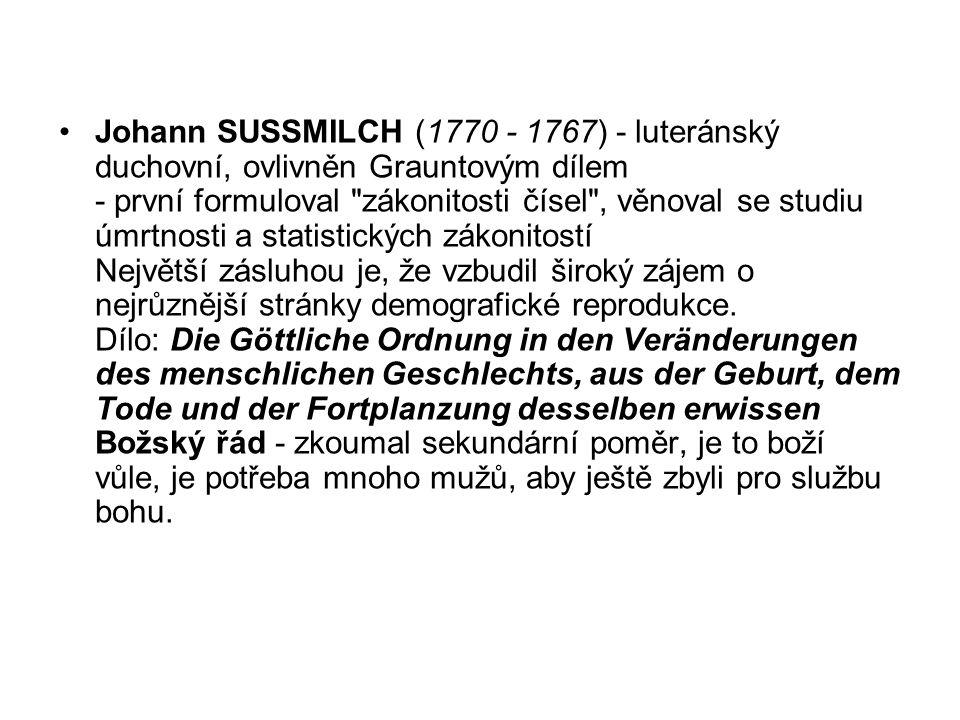 Johann SUSSMILCH (1770 - 1767) - luteránský duchovní, ovlivněn Grauntovým dílem - první formuloval zákonitosti čísel , věnoval se studiu úmrtnosti a statistických zákonitostí Největší zásluhou je, že vzbudil široký zájem o nejrůznější stránky demografické reprodukce.