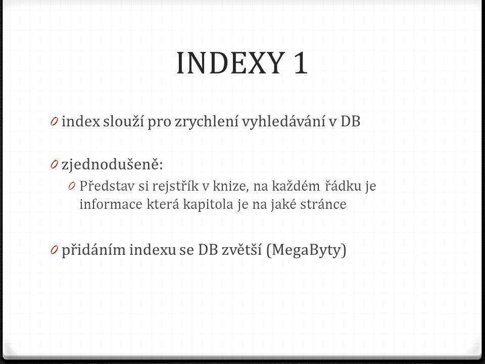 INDEXY 1 index slouží pro zrychlení vyhledávání v DB zjednodušeně:
