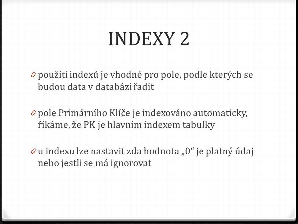 INDEXY 2 použití indexů je vhodné pro pole, podle kterých se budou data v databázi řadit.