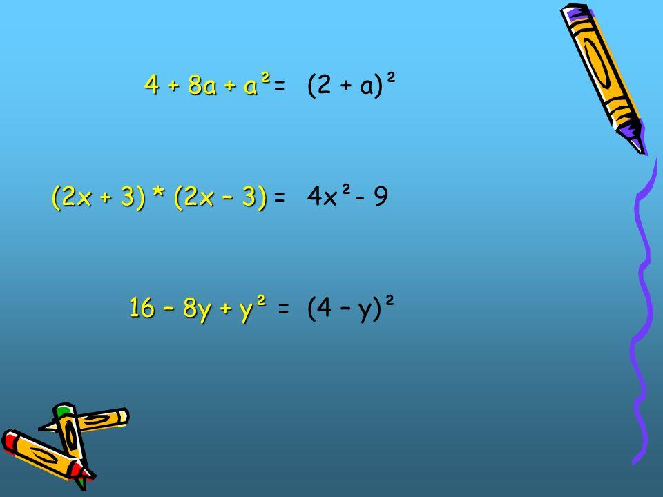 4 + 8a + a²= (2x + 3) * (2x – 3) = 16 – 8y + y² = (2 + a)² 4x²- 9 (4 – y)²