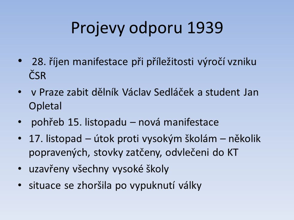 Projevy odporu 1939 28. říjen manifestace při příležitosti výročí vzniku ČSR. v Praze zabit dělník Václav Sedláček a student Jan Opletal.